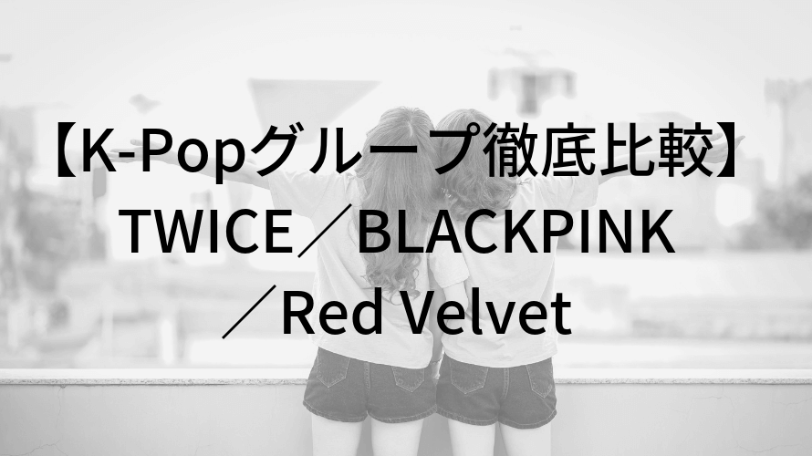 K-Popグループ徹底比較 TWICE BLACKPINK Red Velvet