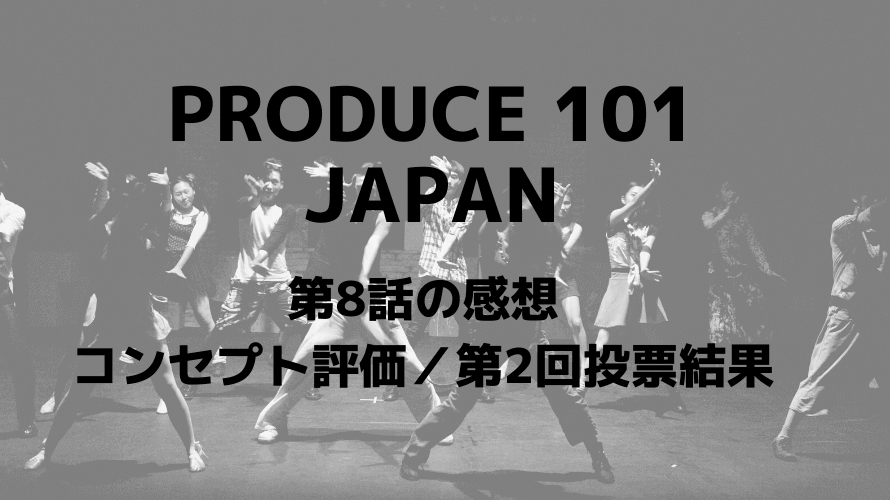 PRODUCE101 JAPAN 第8話の感想 コンセプト評価 第2回投票結果