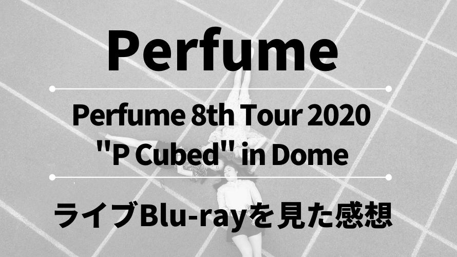 """Perfume 8th Tour 2020 """"P Cubed"""" in Dome ライブBlu-ray 初回限定盤を見た感想"""